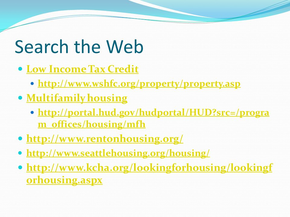 Search the Web Low Income Tax Credit http://www.wshfc.org/property/property.asp Multifamily housing http://portal.hud.gov/hudportal/HUD?src=/progra m_