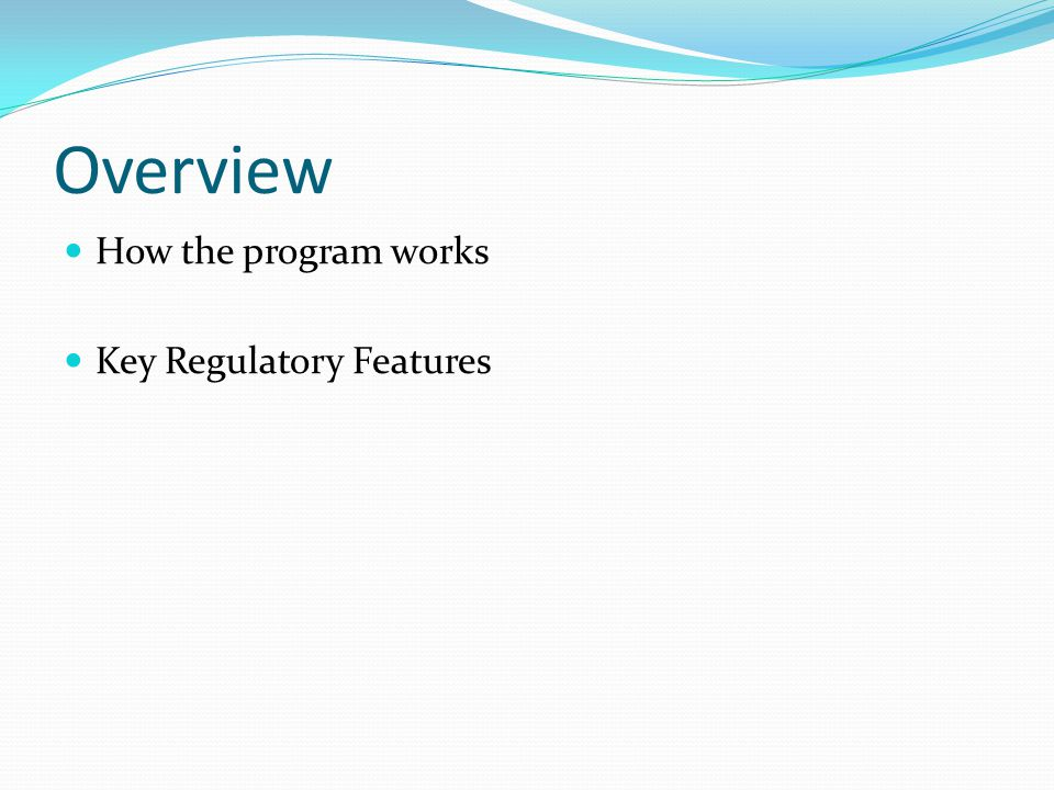 Overview How the program works Key Regulatory Features