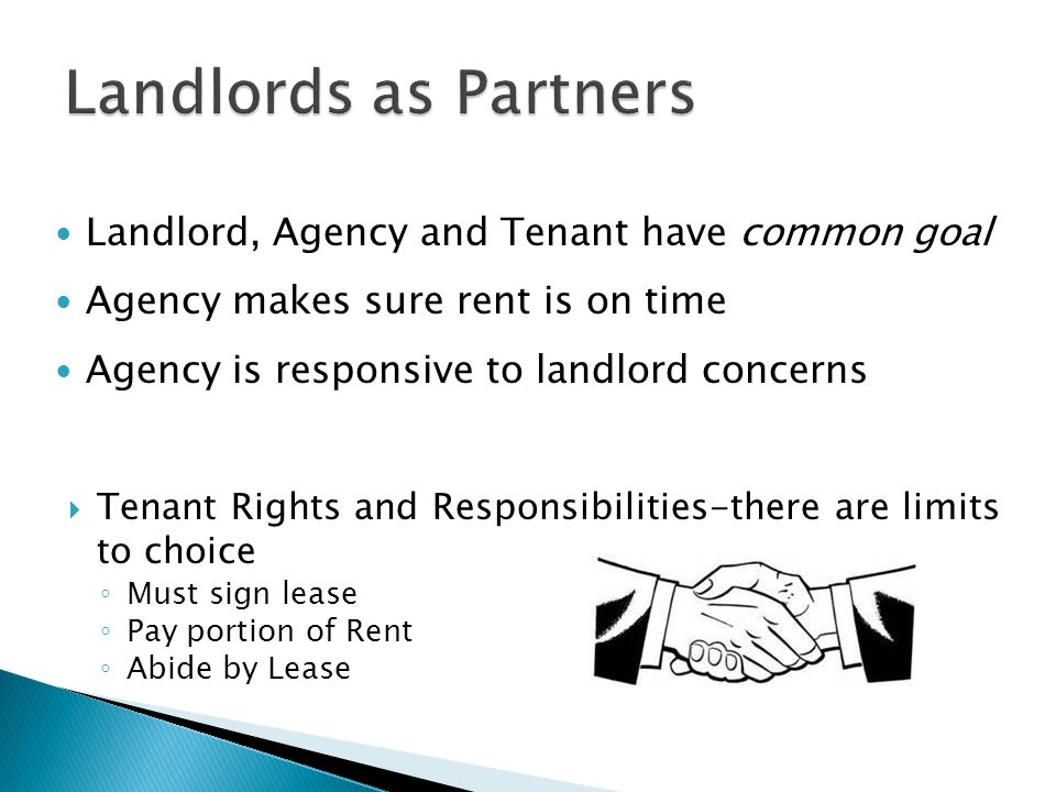 Landlord, Agency and Tenant have common goal Agency makes sure rent is on time Agency is responsive to landlord concerns  Tenant Rights and Responsibilities-there are limits to choice ◦ Must sign lease ◦ Pay portion of Rent ◦ Abide by Lease