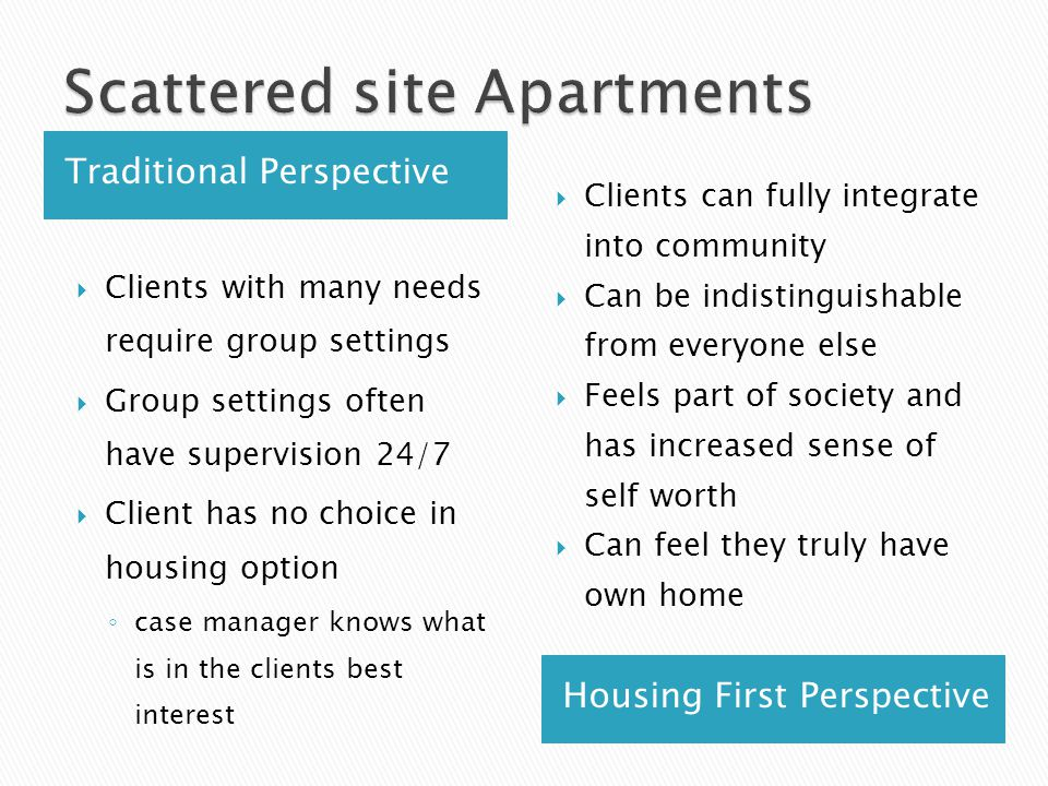 Traditional Perspective Housing First Perspective  Clients with many needs require group settings  Group settings often have supervision 24/7  Clie
