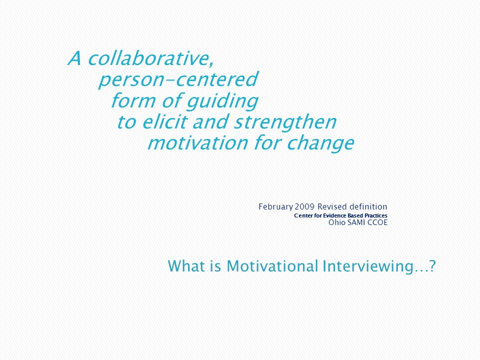 A collaborative, person-centered form of guiding to elicit and strengthen motivation for change February 2009 Revised definition Center for Evidence Based Practices Ohio SAMI CCOE