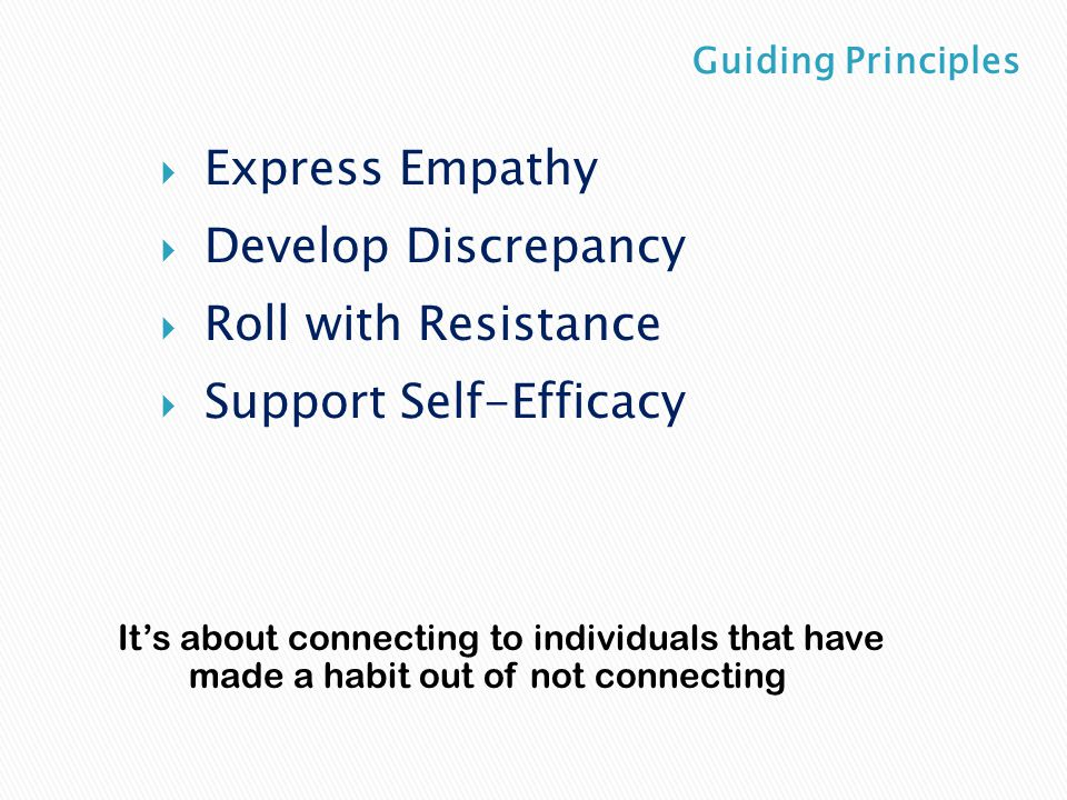  Express Empathy  Develop Discrepancy  Roll with Resistance  Support Self-Efficacy It's about connecting to individuals that have made a habit out of not connecting