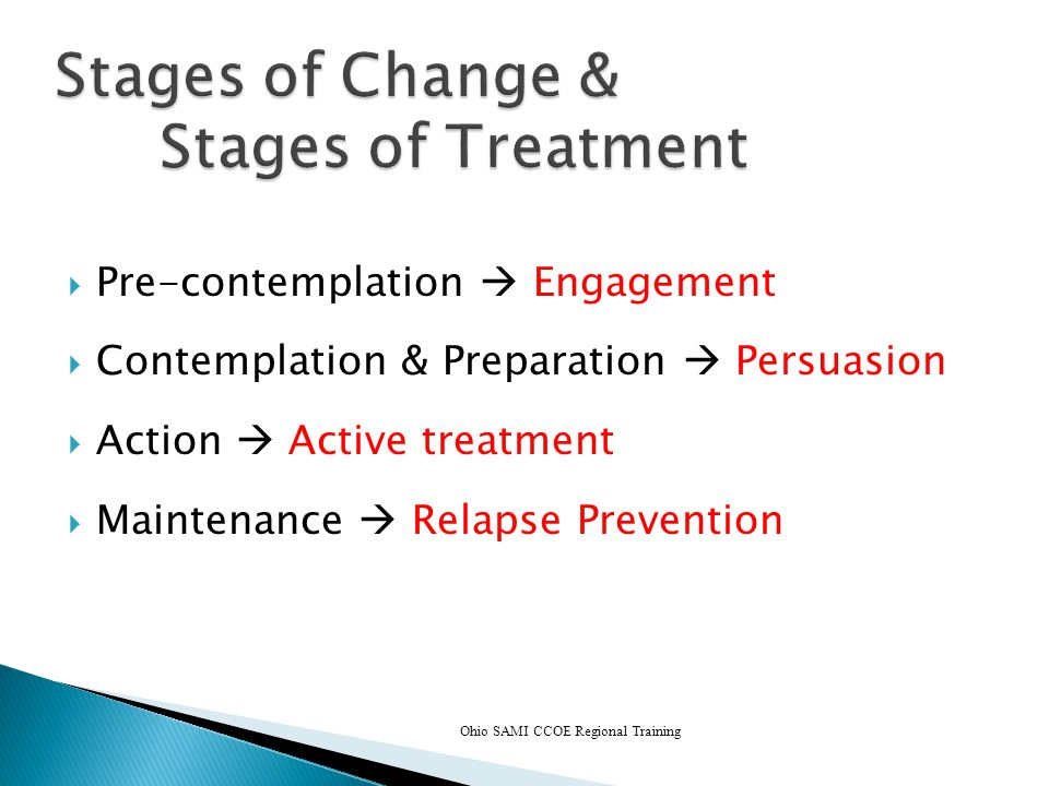 Ohio SAMI CCOE Regional Training Stages of Change & Stages of Treatment  Pre-contemplation  Engagement  Contemplation & Preparation  Persuasion  Action  Active treatment  Maintenance  Relapse Prevention