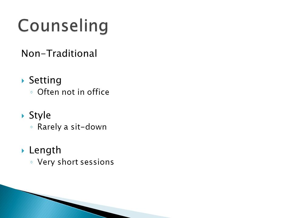 Non-Traditional  Setting ◦ Often not in office  Style ◦ Rarely a sit-down  Length ◦ Very short sessions