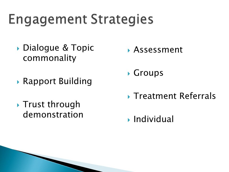 Engagement Strategies  Dialogue & Topic commonality  Rapport Building  Trust through demonstration  Assessment  Groups  Treatment Referrals  Individual