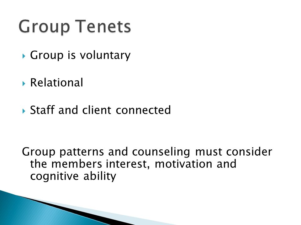  Group is voluntary  Relational  Staff and client connected Group patterns and counseling must consider the members interest, motivation and cognitive ability