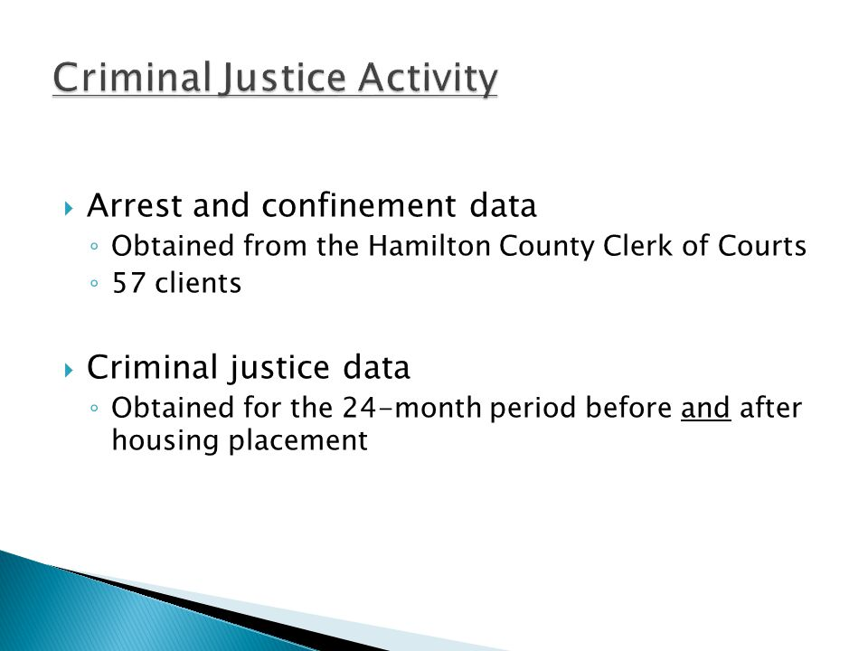  Arrest and confinement data ◦ Obtained from the Hamilton County Clerk of Courts ◦ 57 clients  Criminal justice data ◦ Obtained for the 24-month period before and after housing placement