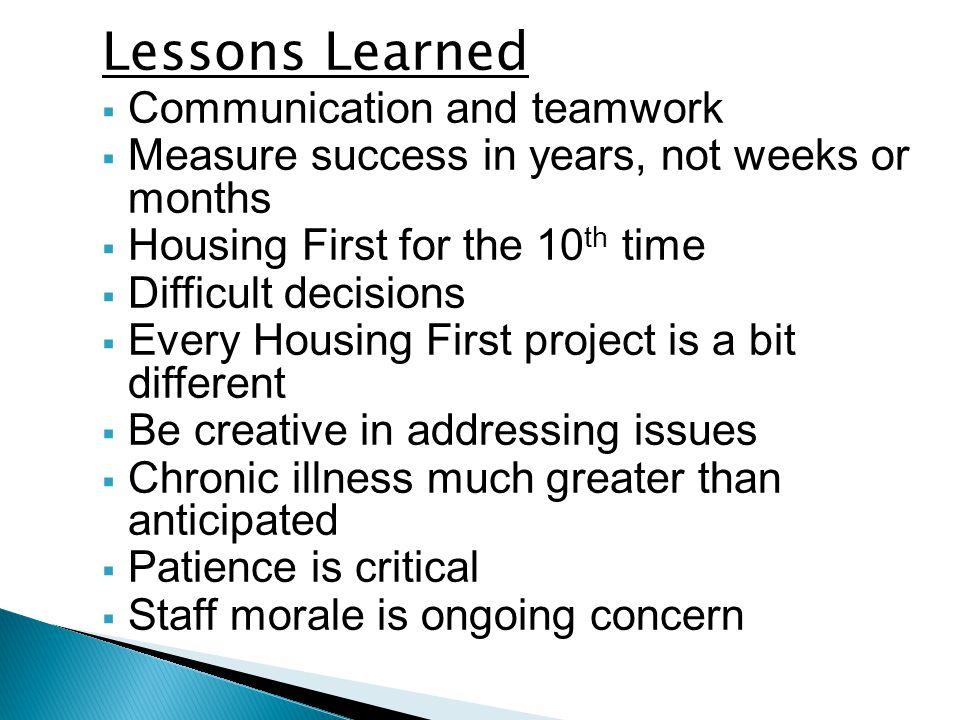Lessons Learned  Communication and teamwork  Measure success in years, not weeks or months  Housing First for the 10 th time  Difficult decisions  Every Housing First project is a bit different  Be creative in addressing issues  Chronic illness much greater than anticipated  Patience is critical  Staff morale is ongoing concern