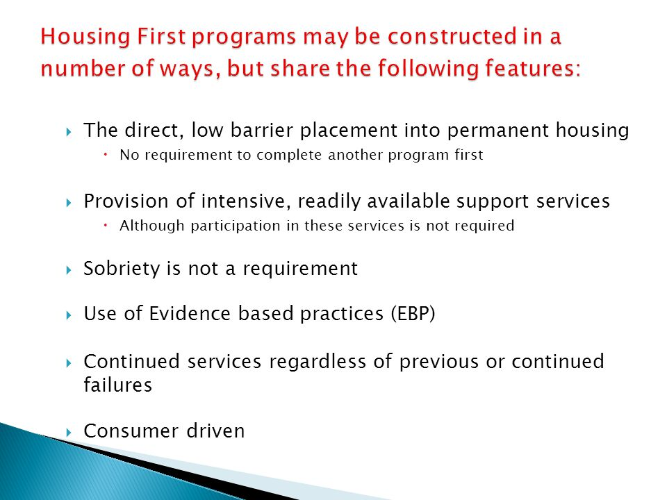  The direct, low barrier placement into permanent housing  No requirement to complete another program first  Provision of intensive, readily available support services  Although participation in these services is not required  Sobriety is not a requirement  Use of Evidence based practices (EBP)  Continued services regardless of previous or continued failures  Consumer driven