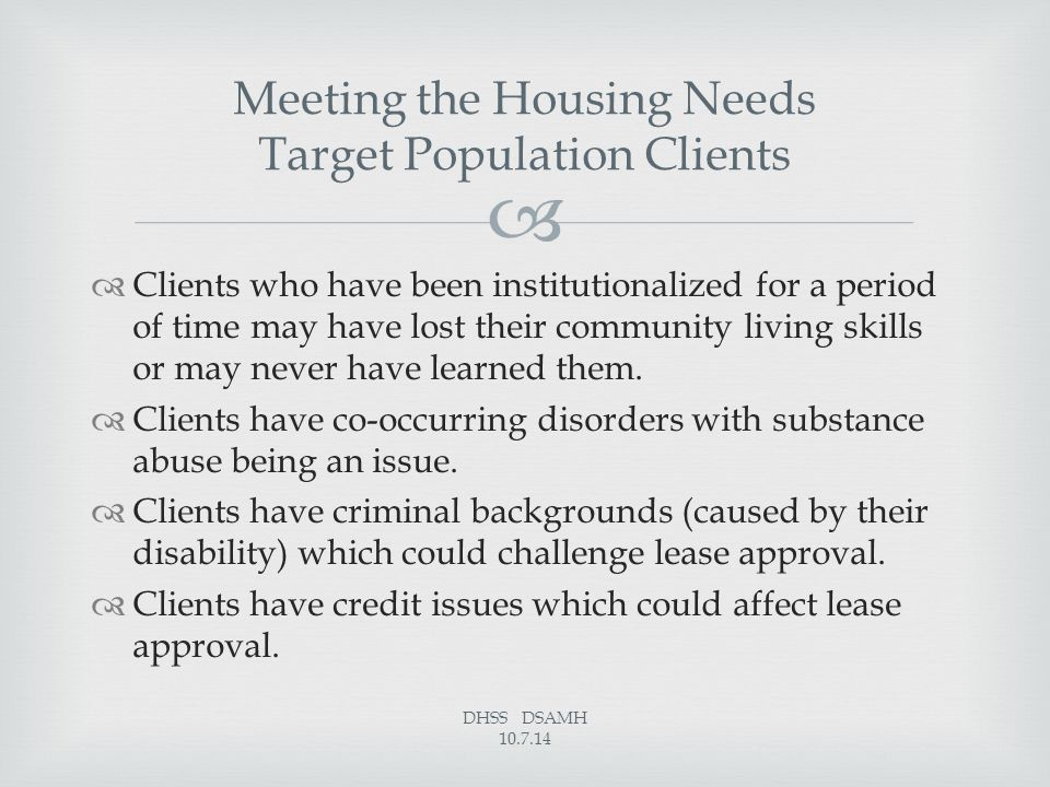   Clients who have been institutionalized for a period of time may have lost their community living skills or may never have learned them.  Clients