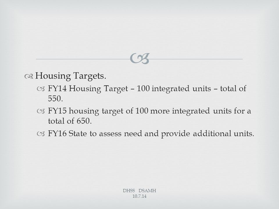   Housing Targets.  FY14 Housing Target – 100 integrated units – total of 550.  FY15 housing target of 100 more integrated units for a total of 65
