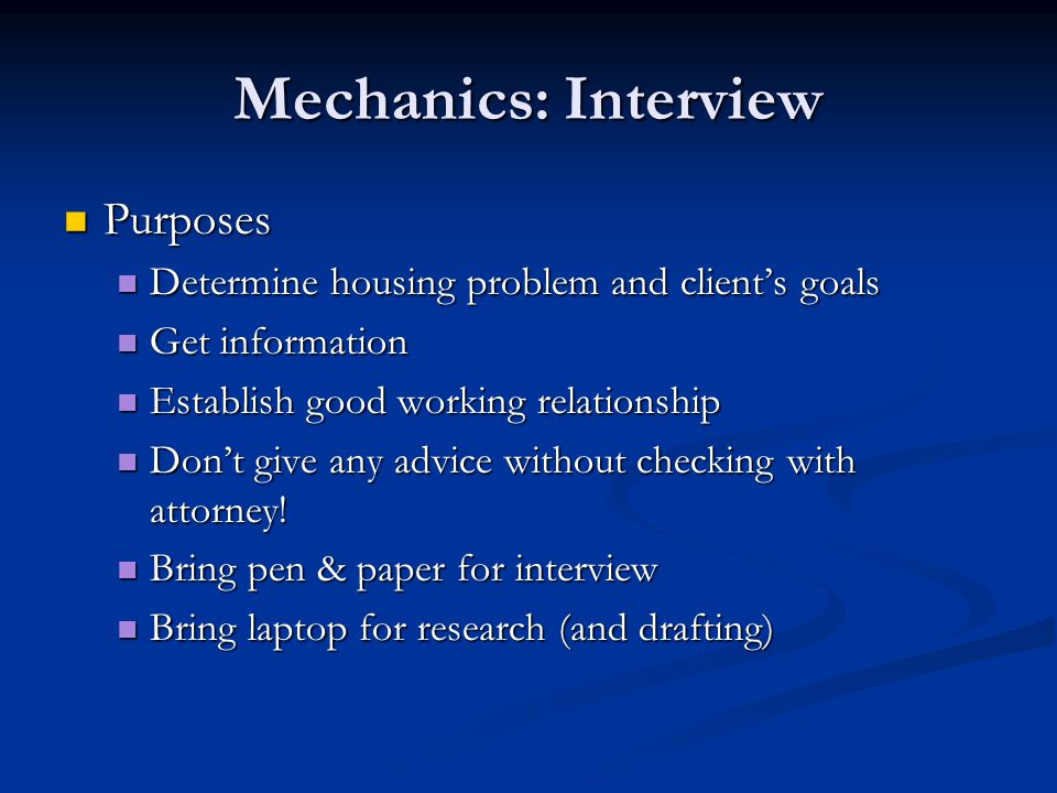 Mechanics: Interview Purposes Purposes Determine housing problem and client's goals Determine housing problem and client's goals Get information Get information Establish good working relationship Establish good working relationship Don't give any advice without checking with attorney.