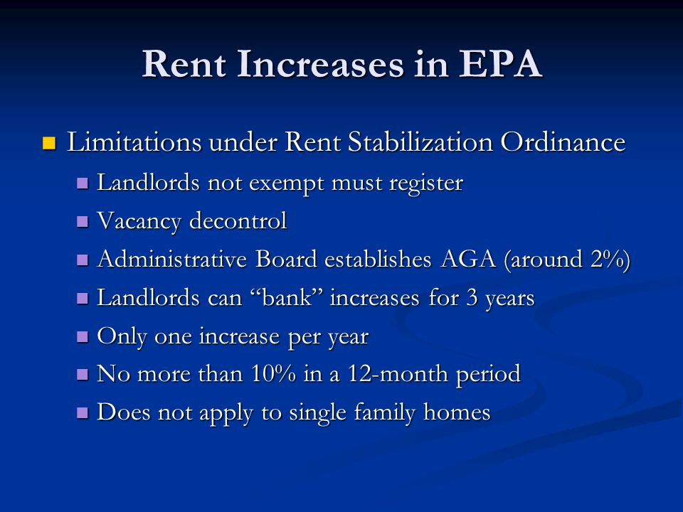 Rent Increases in EPA Limitations under Rent Stabilization Ordinance Limitations under Rent Stabilization Ordinance Landlords not exempt must register Landlords not exempt must register Vacancy decontrol Vacancy decontrol Administrative Board establishes AGA (around 2%) Administrative Board establishes AGA (around 2%) Landlords can bank increases for 3 years Landlords can bank increases for 3 years Only one increase per year Only one increase per year No more than 10% in a 12-month period No more than 10% in a 12-month period Does not apply to single family homes Does not apply to single family homes