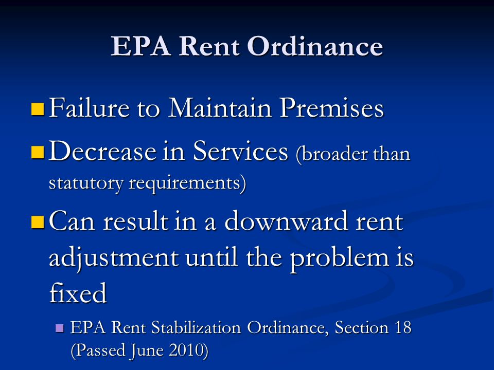 EPA Rent Ordinance Failure to Maintain Premises Failure to Maintain Premises Decrease in Services (broader than statutory requirements) Decrease in Services (broader than statutory requirements) Can result in a downward rent adjustment until the problem is fixed Can result in a downward rent adjustment until the problem is fixed EPA Rent Stabilization Ordinance, Section 18 (Passed June 2010) EPA Rent Stabilization Ordinance, Section 18 (Passed June 2010)