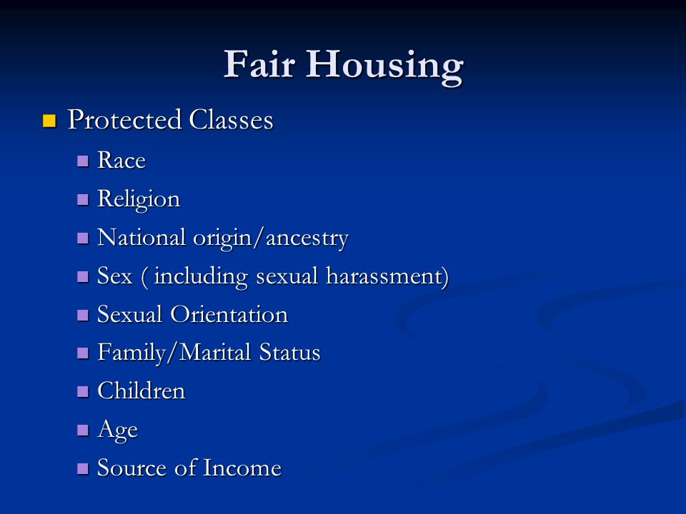 Fair Housing Protected Classes Protected Classes Race Race Religion Religion National origin/ancestry National origin/ancestry Sex ( including sexual harassment) Sex ( including sexual harassment) Sexual Orientation Sexual Orientation Family/Marital Status Family/Marital Status Children Children Age Age Source of Income Source of Income