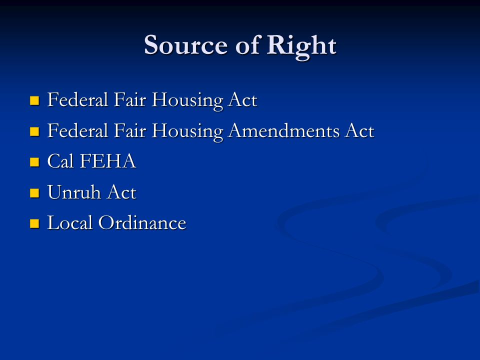 Source of Right Federal Fair Housing Act Federal Fair Housing Act Federal Fair Housing Amendments Act Federal Fair Housing Amendments Act Cal FEHA Cal FEHA Unruh Act Unruh Act Local Ordinance Local Ordinance