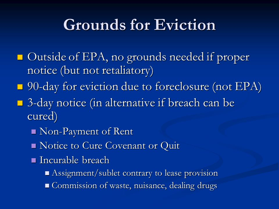 Grounds for Eviction Outside of EPA, no grounds needed if proper notice (but not retaliatory) Outside of EPA, no grounds needed if proper notice (but not retaliatory) 90-day for eviction due to foreclosure (not EPA) 90-day for eviction due to foreclosure (not EPA) 3-day notice (in alternative if breach can be cured) 3-day notice (in alternative if breach can be cured) Non-Payment of Rent Non-Payment of Rent Notice to Cure Covenant or Quit Notice to Cure Covenant or Quit Incurable breach Incurable breach Assignment/sublet contrary to lease provision Assignment/sublet contrary to lease provision Commission of waste, nuisance, dealing drugs Commission of waste, nuisance, dealing drugs