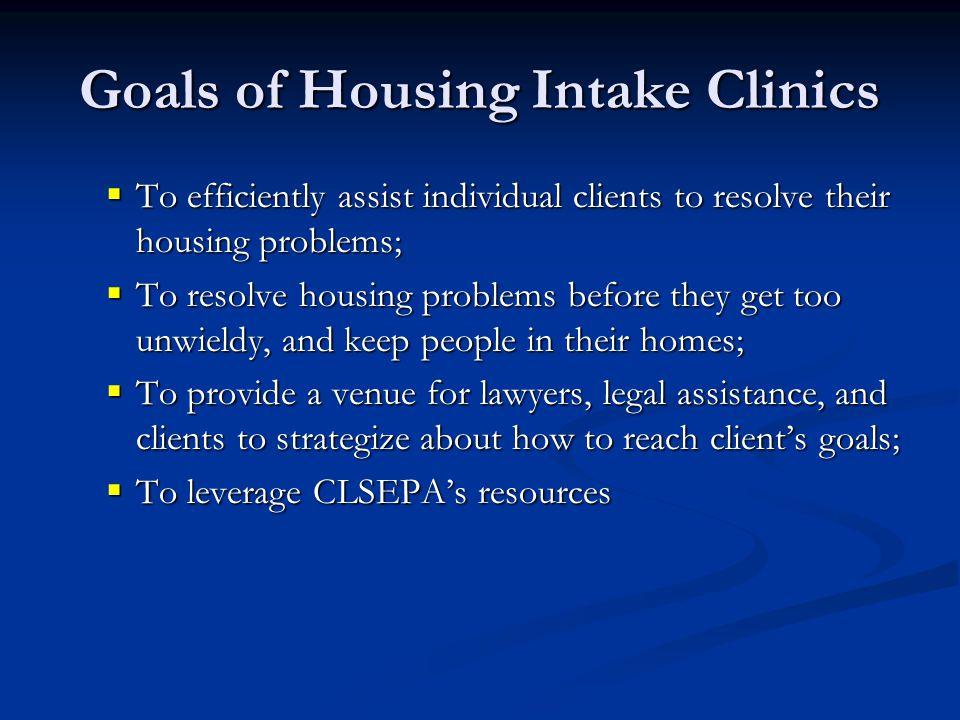 Goals of Housing Intake Clinics  To efficiently assist individual clients to resolve their housing problems;  To resolve housing problems before they get too unwieldy, and keep people in their homes;  To provide a venue for lawyers, legal assistance, and clients to strategize about how to reach client's goals;  To leverage CLSEPA's resources