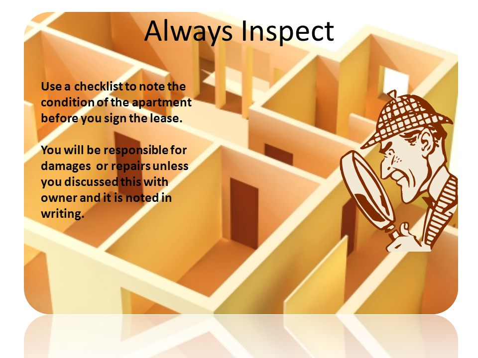 Always Inspect Use a checklist to note the condition of the apartment before you sign the lease.