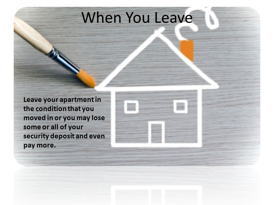 When You Leave Leave your apartment in the condition that you moved in or you may lose some or all of your security deposit and even pay more.