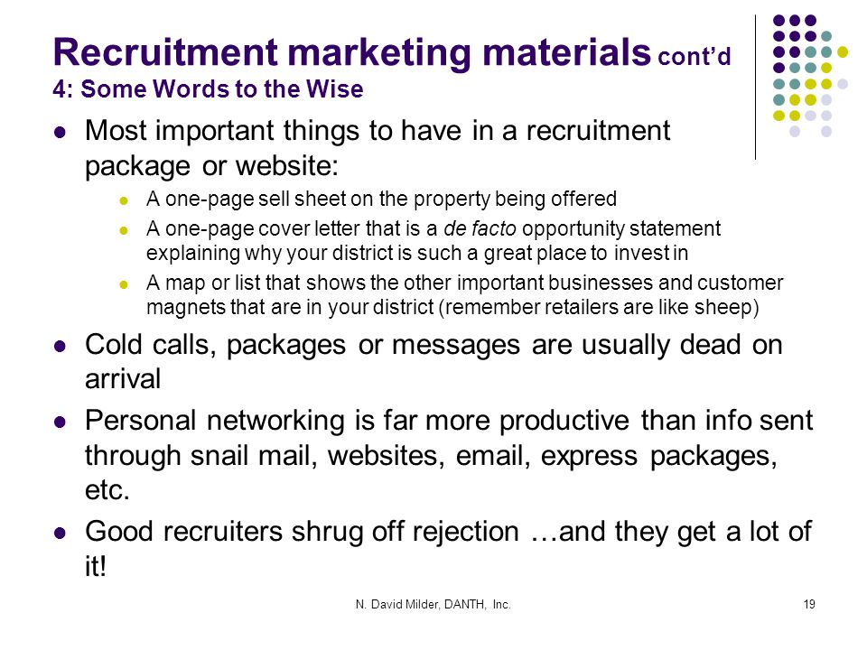 Recruitment marketing materials cont'd 4: Some Words to the Wise Most important things to have in a recruitment package or website: A one-page sell sheet on the property being offered A one-page cover letter that is a de facto opportunity statement explaining why your district is such a great place to invest in A map or list that shows the other important businesses and customer magnets that are in your district (remember retailers are like sheep) Cold calls, packages or messages are usually dead on arrival Personal networking is far more productive than info sent through snail mail, websites, email, express packages, etc.
