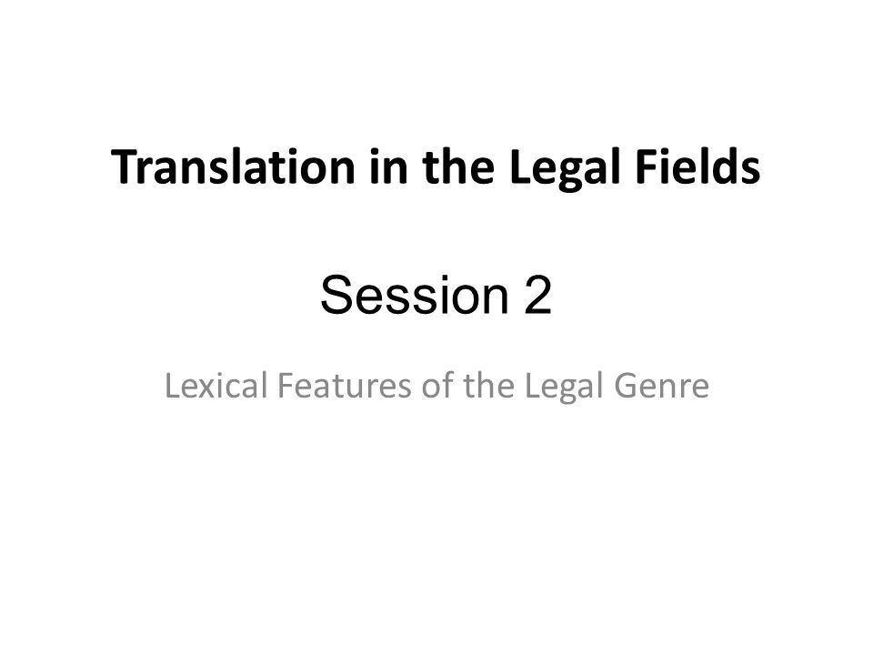 Translation in the Legal Fields Session 2 Lexical Features of the Legal Genre