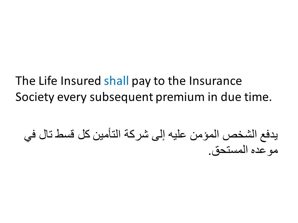 The Life Insured shall pay to the Insurance Society every subsequent premium in due time. يدفع الشخص المؤمن عليه إلى شركة التأمين كل قسط تال في موعده