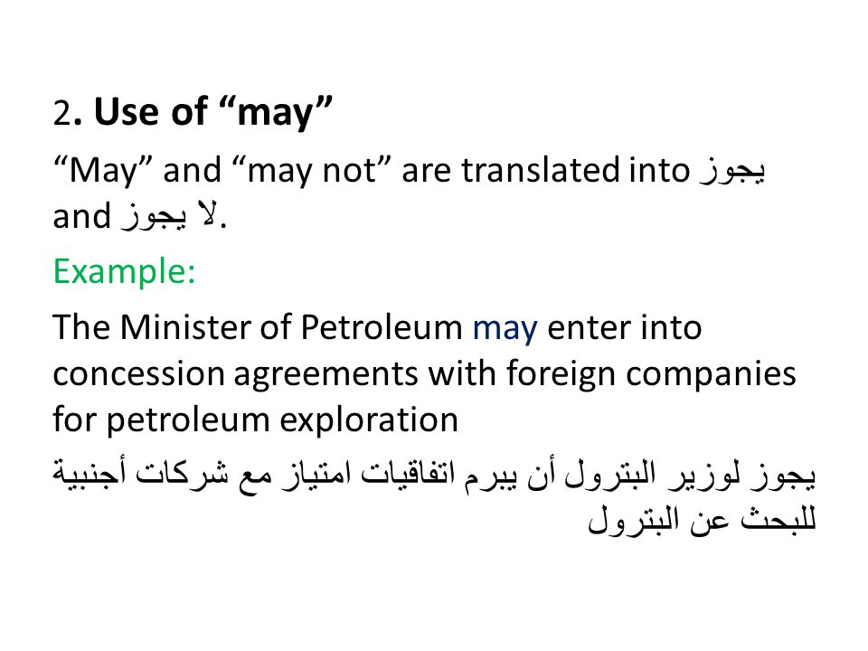 "2. Use of ""may"" ""May"" and ""may not"" are translated into يجوز and لا يجوز. Example: The Minister of Petroleum may enter into concession agreements with"