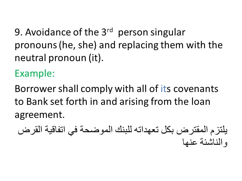 9. Avoidance of the 3 rd person singular pronouns (he, she) and replacing them with the neutral pronoun (it). Example: Borrower shall comply with all