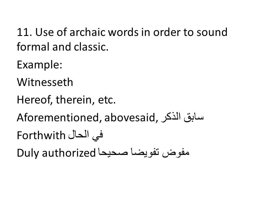 11. Use of archaic words in order to sound formal and classic. Example: Witnesseth Hereof, therein, etc. Aforementioned, abovesaid, سابق الذكر Forthwi