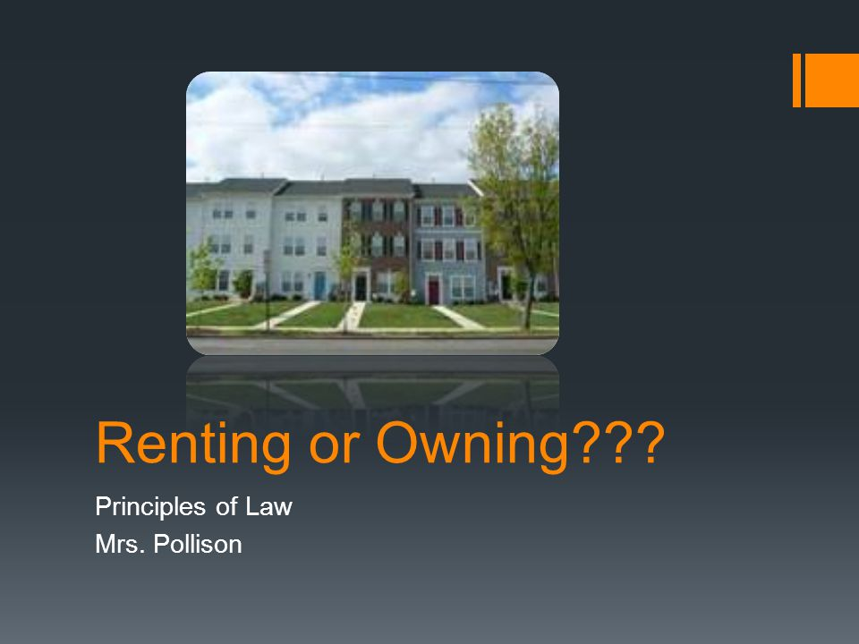 Renting or Owning Principles of Law Mrs. Pollison