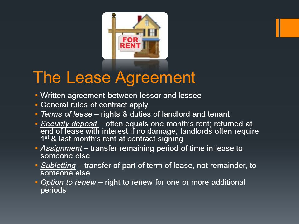 The Lease Agreement  Written agreement between lessor and lessee  General rules of contract apply  Terms of lease – rights & duties of landlord and tenant  Security deposit – often equals one month's rent; returned at end of lease with interest if no damage; landlords often require 1 st & last month's rent at contract signing  Assignment – transfer remaining period of time in lease to someone else  Subletting – transfer of part of term of lease, not remainder, to someone else  Option to renew – right to renew for one or more additional periods