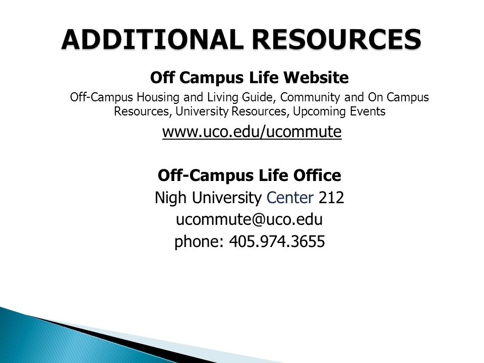 Off Campus Life Website Off-Campus Housing and Living Guide, Community and On Campus Resources, University Resources, Upcoming Events www.uco.edu/ucommute Off-Campus Life Office Nigh University Center 212 ucommute@uco.edu phone: 405.974.3655