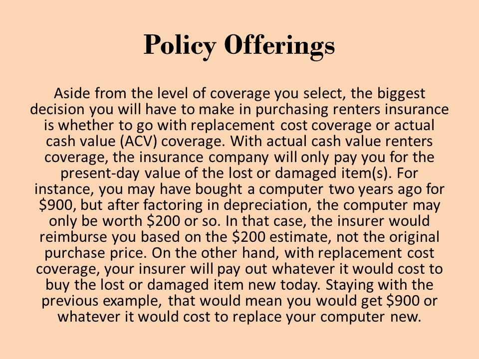 Policy Offerings Aside from the level of coverage you select, the biggest decision you will have to make in purchasing renters insurance is whether to