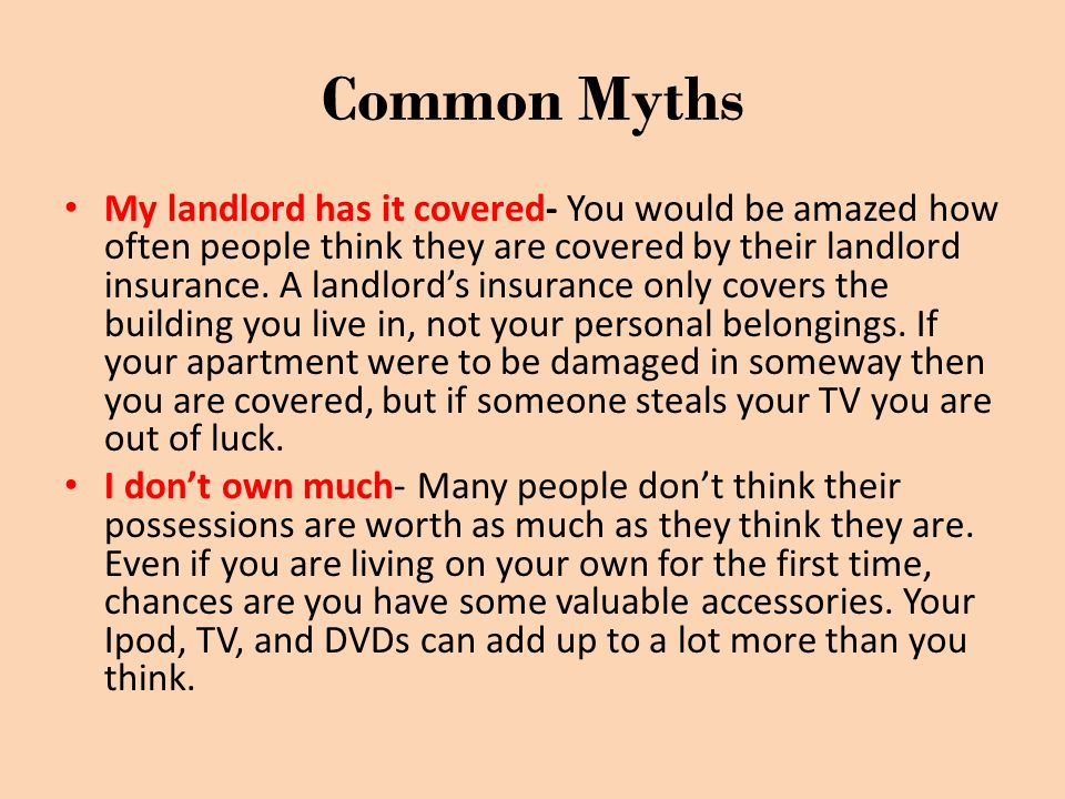 Common Myths My landlord has it covered- You would be amazed how often people think they are covered by their landlord insurance. A landlord's insuran
