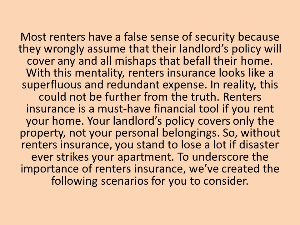 Most renters have a false sense of security because they wrongly assume that their landlord's policy will cover any and all mishaps that befall their