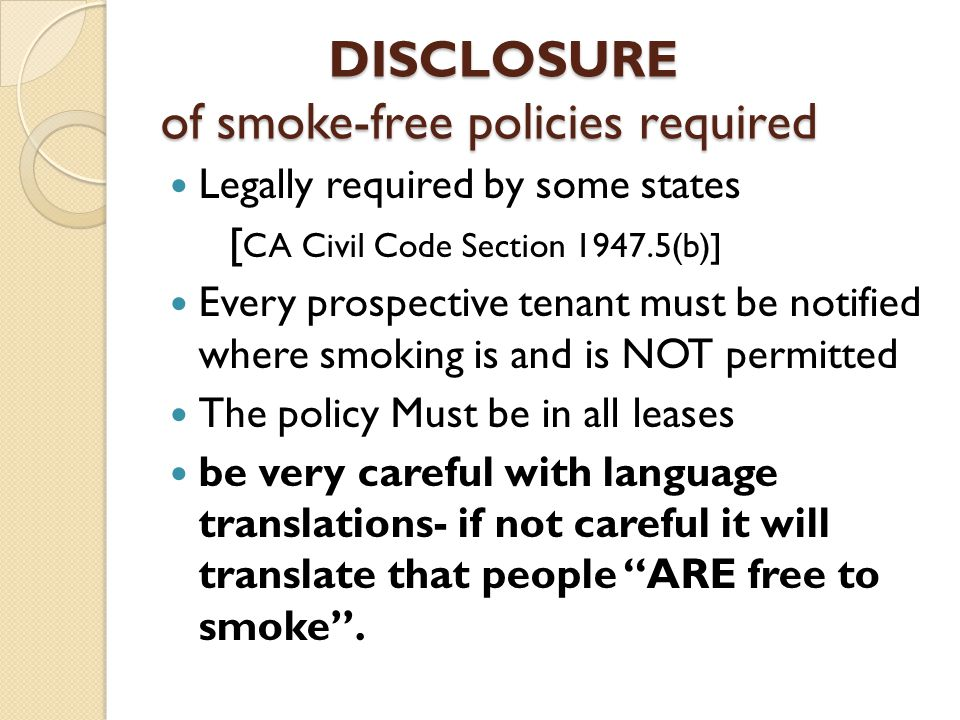 DISCLOSURE of smoke-free policies required DISCLOSURE of smoke-free policies required Legally required by some states [ CA Civil Code Section 1947.5(b)] Every prospective tenant must be notified where smoking is and is NOT permitted The policy Must be in all leases be very careful with language translations- if not careful it will translate that people ARE free to smoke .