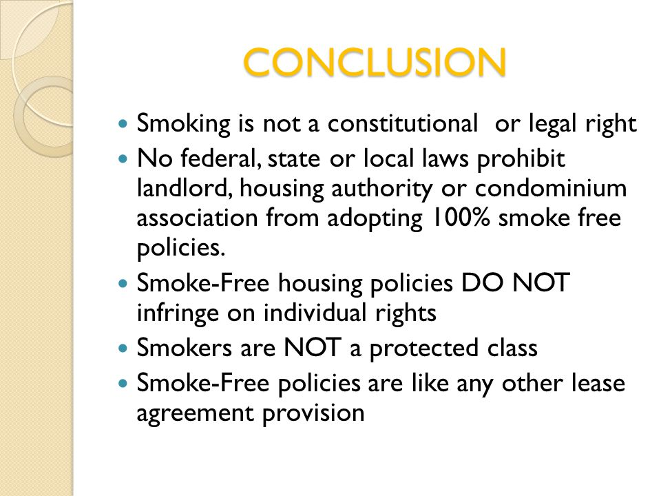 CONCLUSION Smoking is not a constitutional or legal right No federal, state or local laws prohibit landlord, housing authority or condominium association from adopting 100% smoke free policies.