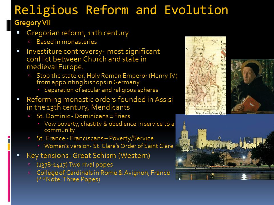 Religious Reform and Evolution Gregory VII  Gregorian reform, 11th century  Based in monasteries  Investiture controversy- most significant conflic