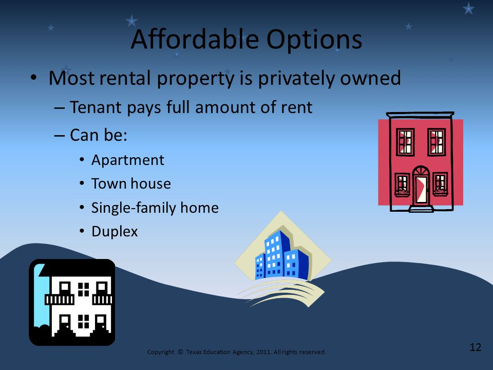 Affordable Options Most rental property is privately owned – Tenant pays full amount of rent – Can be: Apartment Town house Single-family home Duplex 12 Copyright © Texas Education Agency, 2011.