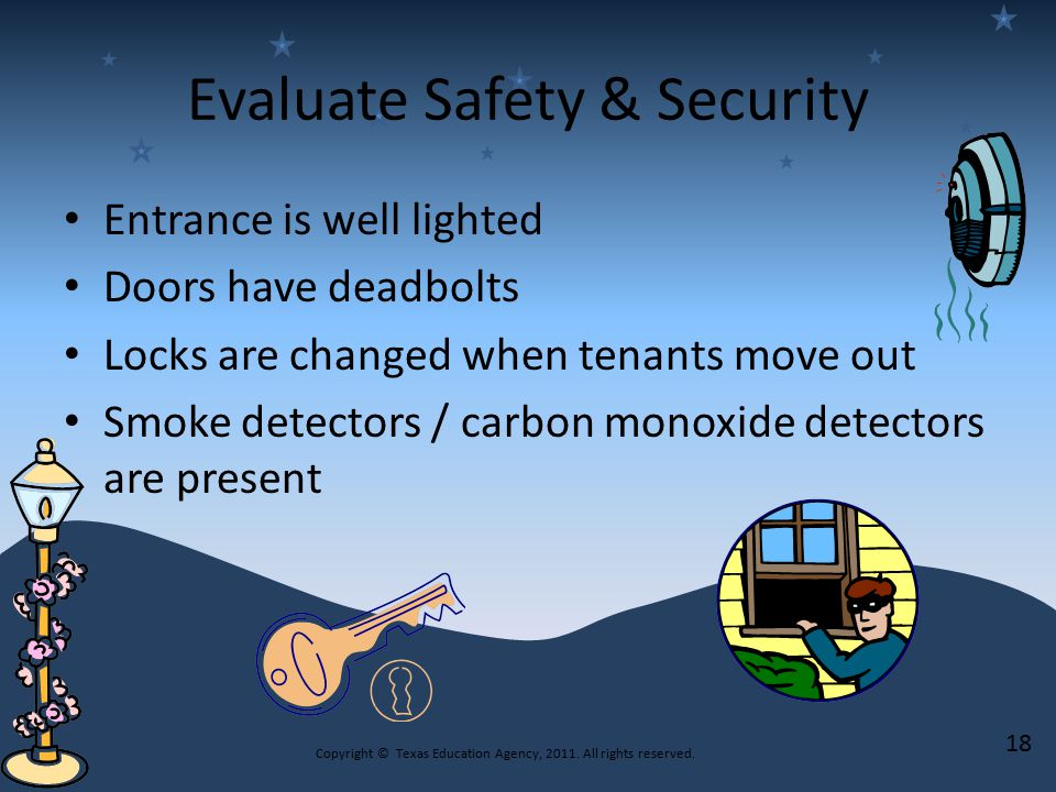 Evaluate Safety & Security Entrance is well lighted Doors have deadbolts Locks are changed when tenants move out Smoke detectors / carbon monoxide detectors are present Copyright © Texas Education Agency, 2011.