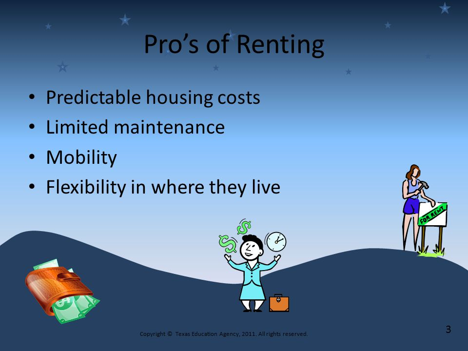 Pro's of Renting Predictable housing costs Limited maintenance Mobility Flexibility in where they live Copyright © Texas Education Agency, 2011.