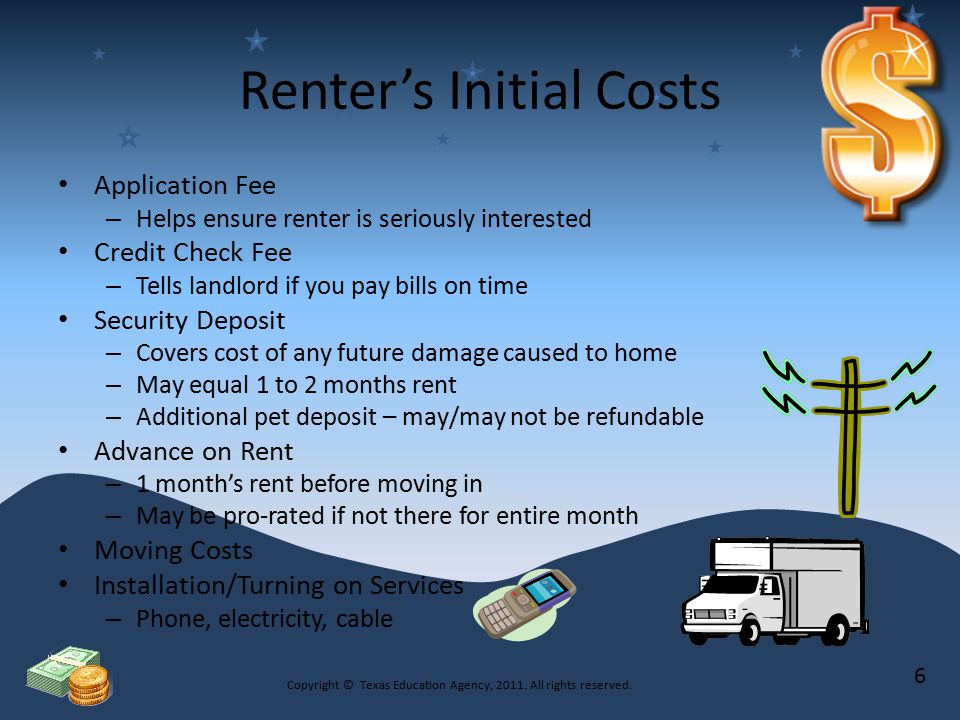 Renter's Continual Costs Rent Payment – Depends on Size of unit Age of building/home Neighborhood Services included Renter's Insurance – Covers personal property against loss by theft, fire and other hazards Utilities Parking Fees – Additional fee for garage space – Normally in large cities Copyright © Texas Education Agency, 2011.