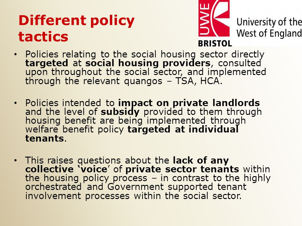 Different policy tactics Policies relating to the social housing sector directly targeted at social housing providers, consulted upon throughout the social sector, and implemented through the relevant quangos – TSA, HCA.