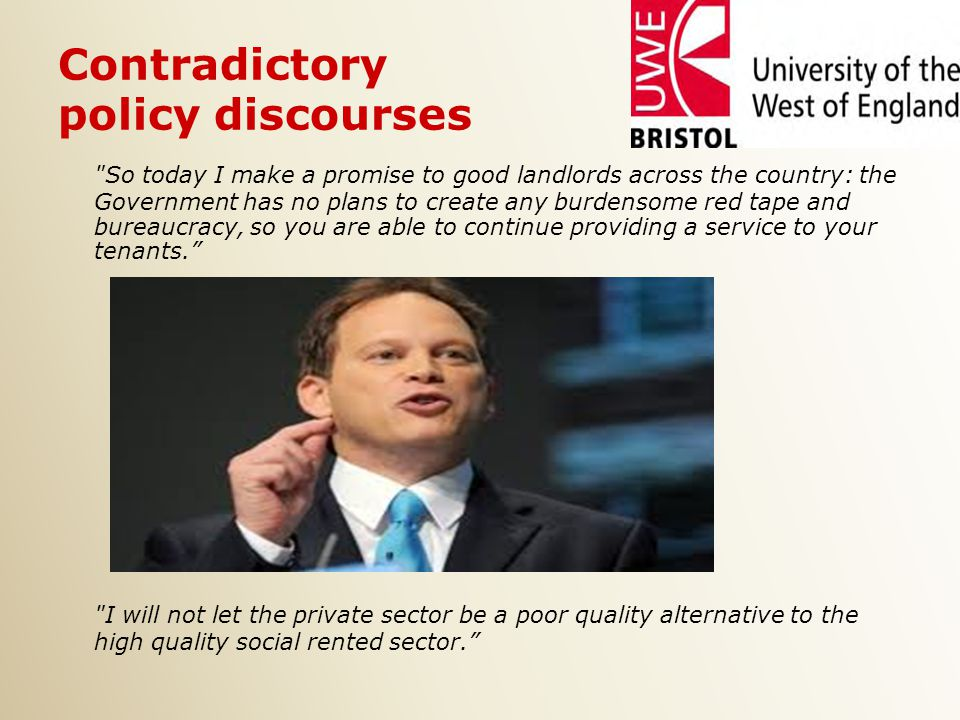 Contradictory policy discourses So today I make a promise to good landlords across the country: the Government has no plans to create any burdensome red tape and bureaucracy, so you are able to continue providing a service to your tenants. I will not let the private sector be a poor quality alternative to the high quality social rented sector.