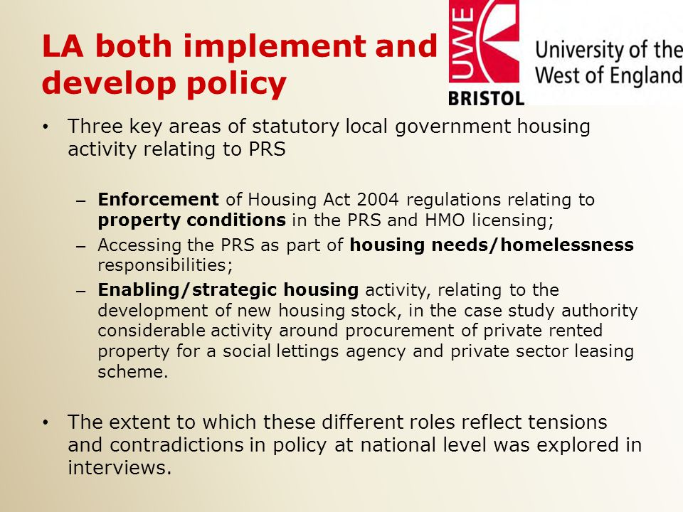 LA both implement and develop policy Three key areas of statutory local government housing activity relating to PRS – Enforcement of Housing Act 2004 regulations relating to property conditions in the PRS and HMO licensing; – Accessing the PRS as part of housing needs/homelessness responsibilities; – Enabling/strategic housing activity, relating to the development of new housing stock, in the case study authority considerable activity around procurement of private rented property for a social lettings agency and private sector leasing scheme.