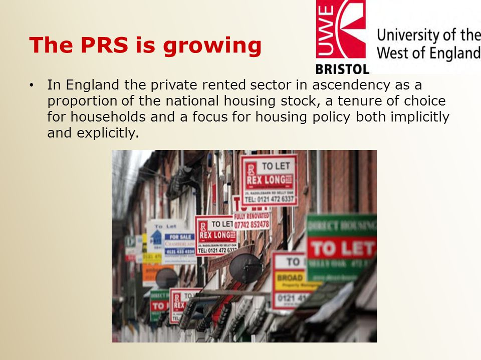 The PRS is growing In England the private rented sector in ascendency as a proportion of the national housing stock, a tenure of choice for households and a focus for housing policy both implicitly and explicitly.