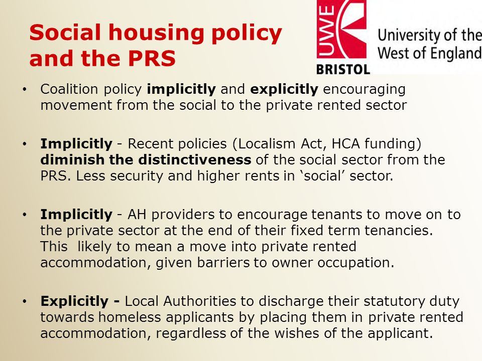 Social housing policy and the PRS Coalition policy implicitly and explicitly encouraging movement from the social to the private rented sector Implicitly - Recent policies (Localism Act, HCA funding) diminish the distinctiveness of the social sector from the PRS.