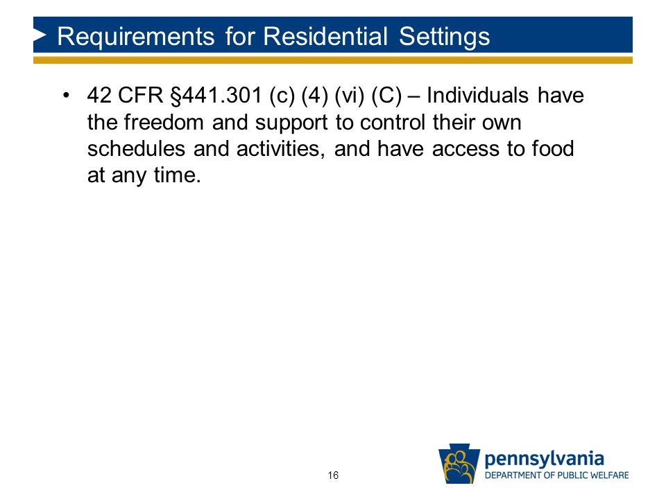 Requirements for Residential Settings 42 CFR §441.301 (c) (4) (vi) (C) – Individuals have the freedom and support to control their own schedules and activities, and have access to food at any time.