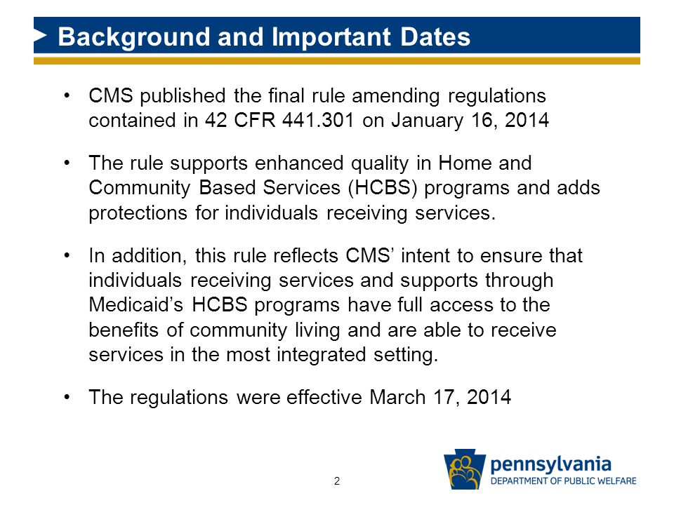Background and Important Dates CMS published the final rule amending regulations contained in 42 CFR 441.301 on January 16, 2014 The rule supports enhanced quality in Home and Community Based Services (HCBS) programs and adds protections for individuals receiving services.